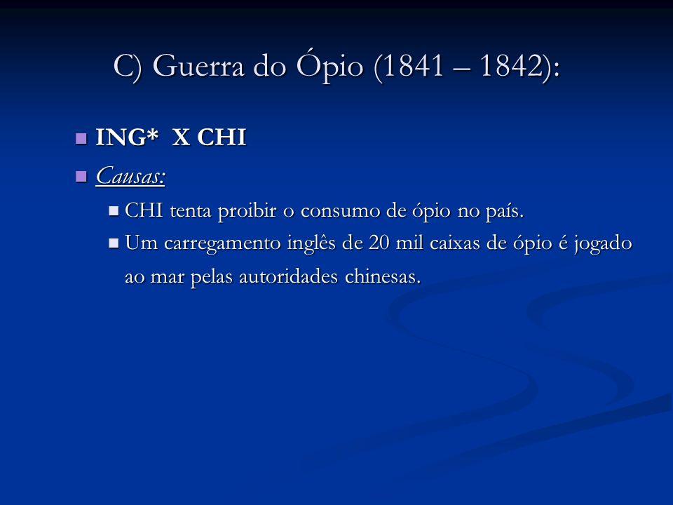 C) Guerra do Ópio (1841 – 1842): ING* X CHI ING* X CHI Causas: Causas: CHI tenta proibir o consumo de ópio no país. CHI tenta proibir o consumo de ópi