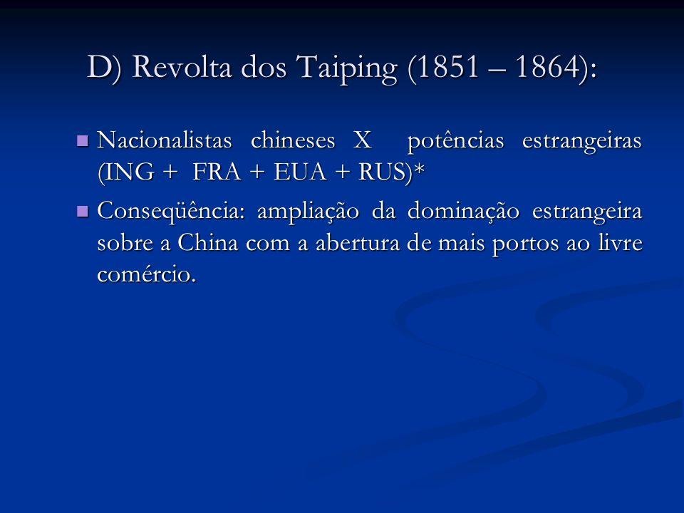 E) Guerra dos Boxers (1900): Nacionalistas chineses X potências estrangeiras (ING + FRA + EUA + RUS + ALE + JAP)* Nacionalistas chineses X potências estrangeiras (ING + FRA + EUA + RUS + ALE + JAP)* Conseqüência: reconhecimento das concessões feitas anteriormente aos países estrangeiros.
