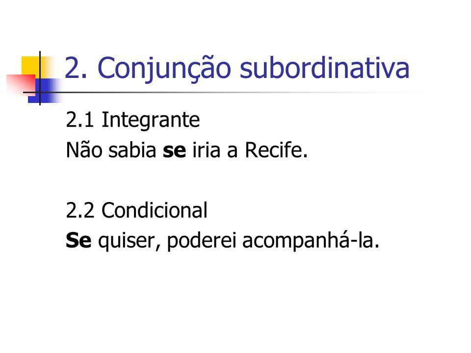 2. Conjunção subordinativa 2.1 Integrante Não sabia se iria a Recife. 2.2 Condicional Se quiser, poderei acompanhá-la.