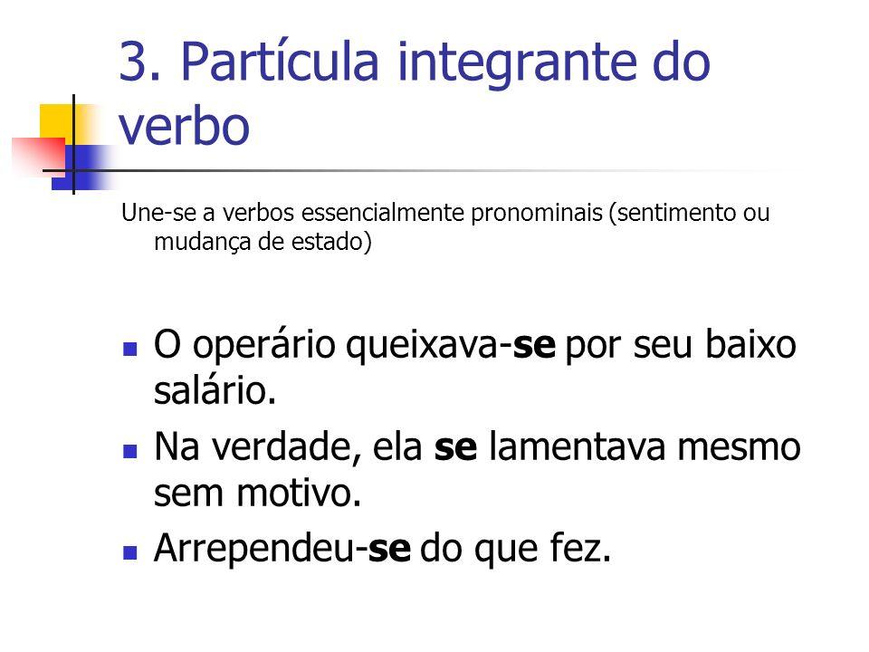 3. Partícula integrante do verbo Une-se a verbos essencialmente pronominais (sentimento ou mudança de estado) O operário queixava-se por seu baixo sal