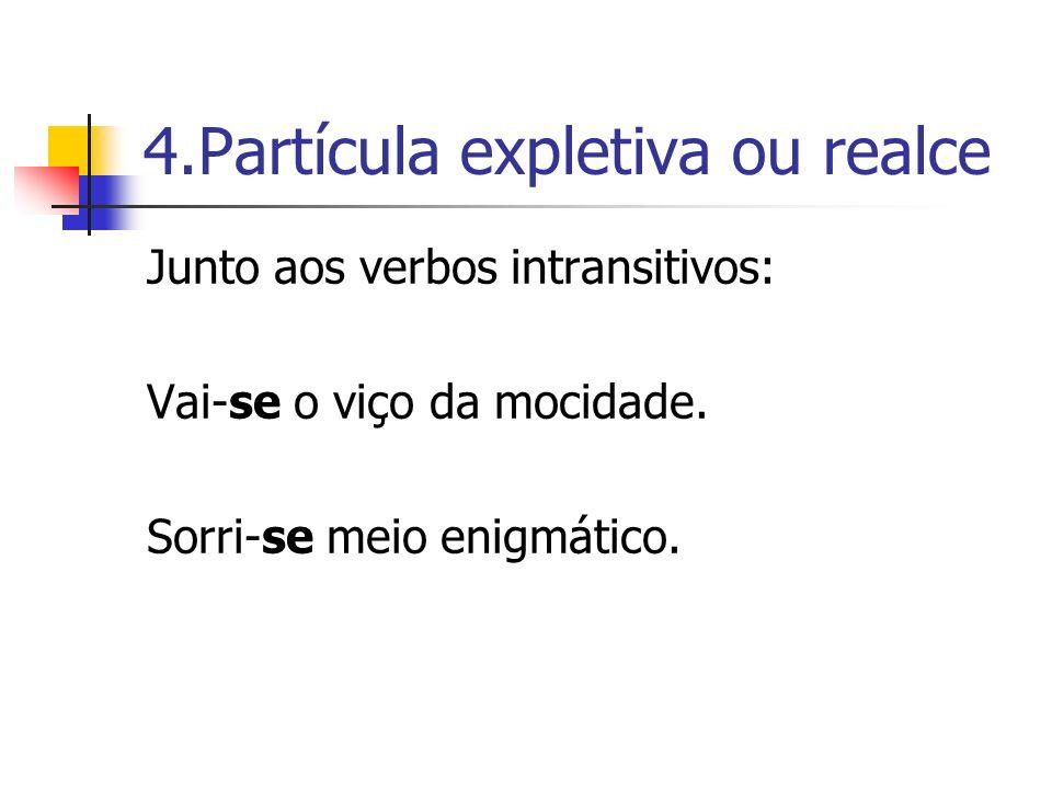 4.Partícula expletiva ou realce Junto aos verbos intransitivos: Vai-se o viço da mocidade. Sorri-se meio enigmático.
