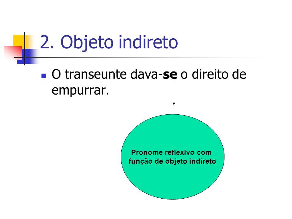2. Objeto indireto O transeunte dava-se o direito de empurrar. Pronome reflexivo com função de objeto indireto