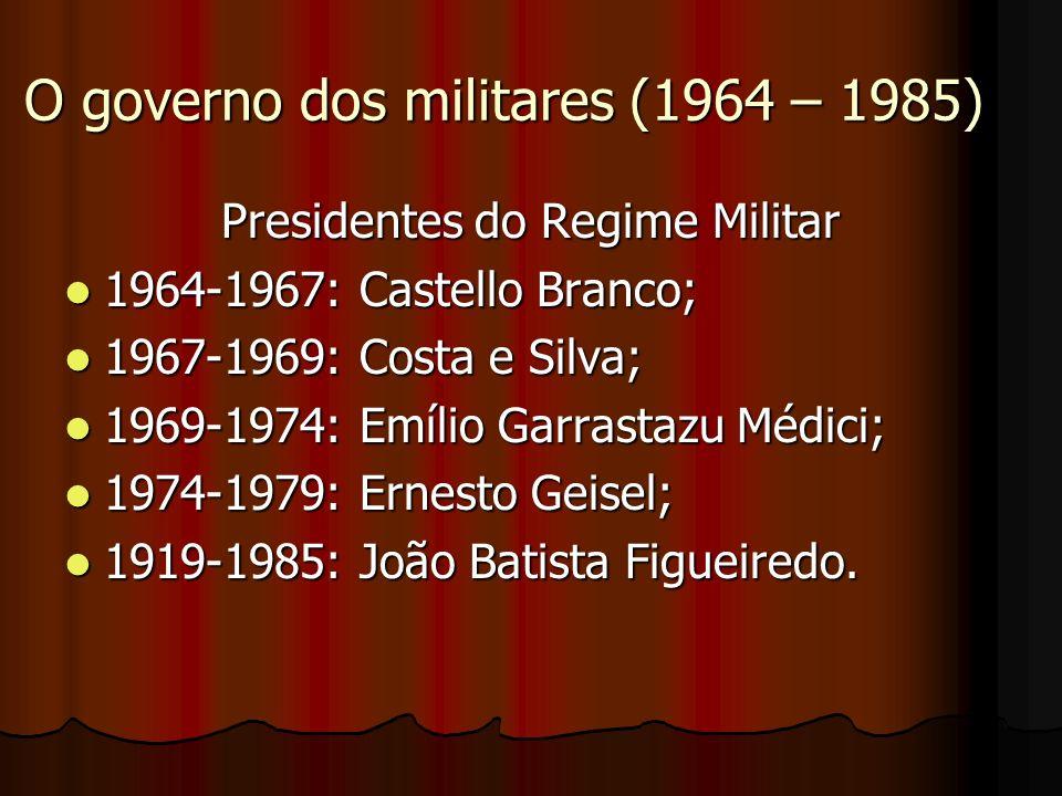 O governo dos militares (1964 – 1985) Presidentes do Regime Militar 1964-1967: Castello Branco; 1964-1967: Castello Branco; 1967-1969: Costa e Silva;
