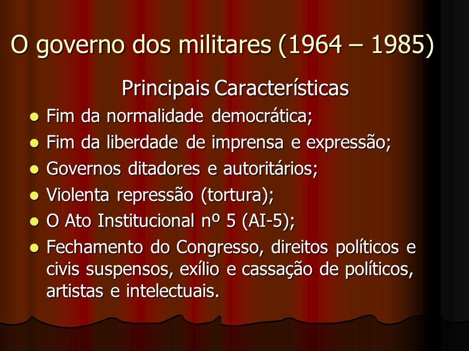 O governo dos militares (1964 – 1985) Principais Características Fim da normalidade democrática; Fim da normalidade democrática; Fim da liberdade de i