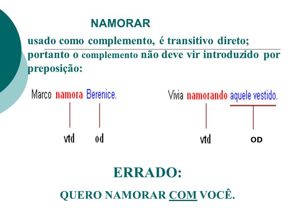 NAMORAR usado como complemento, é transitivo direto; portanto o complemento não deve vir introduzido por preposição: ERRADO: QUERO NAMORAR COM VOCÊ. O