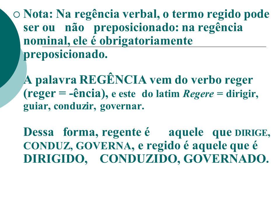 Nota: Na regência verbal, o termo regido pode ser ou não preposicionado: na regência nominal, ele é obrigatoriamente preposicionado. A palavra REGÊNCI