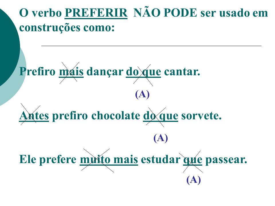 O verbo PREFERIR NÃO PODE ser usado em construções como: Prefiro mais dançar do que cantar. (A) Antes prefiro chocolate do que sorvete. (A) Ele prefer