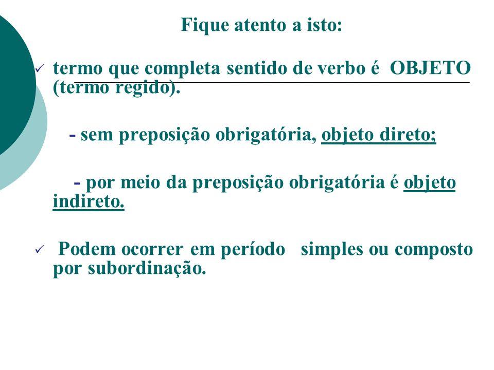 Fique atento a isto: termo que completa sentido de verbo é OBJETO (termo regido). - sem preposição obrigatória, objeto direto; - por meio da preposiçã
