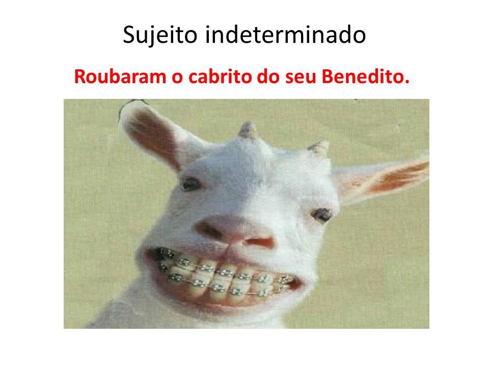 Sujeito indeterminado Roubaram o cabrito do seu Benedito.