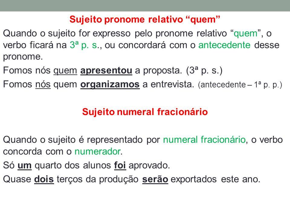 Sujeito pronome relativo quem Quando o sujeito for expresso pelo pronome relativo quem, o verbo ficará na 3ª p. s., ou concordará com o antecedente de
