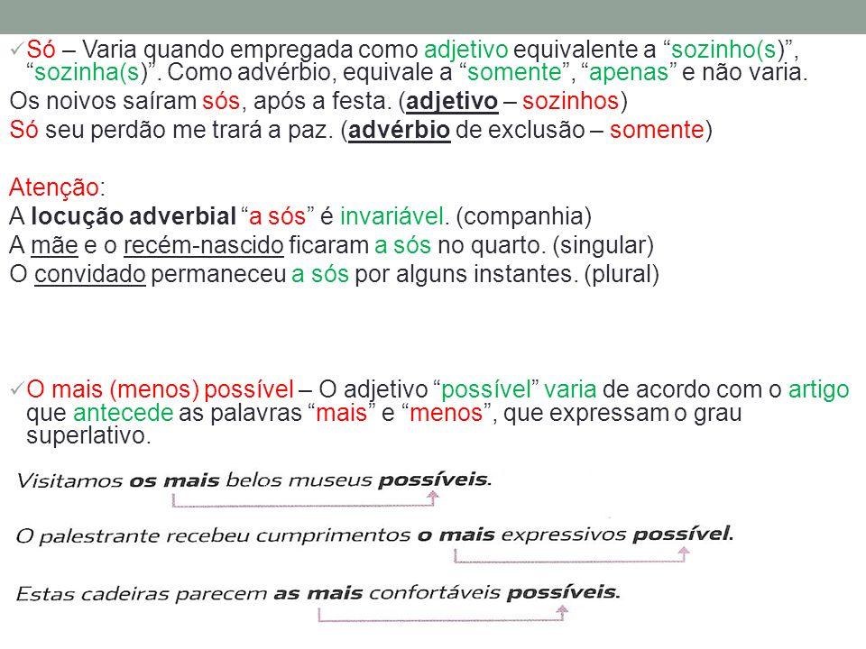 Só – Varia quando empregada como adjetivo equivalente a sozinho(s),sozinha(s). Como advérbio, equivale a somente, apenas e não varia. Os noivos saíram