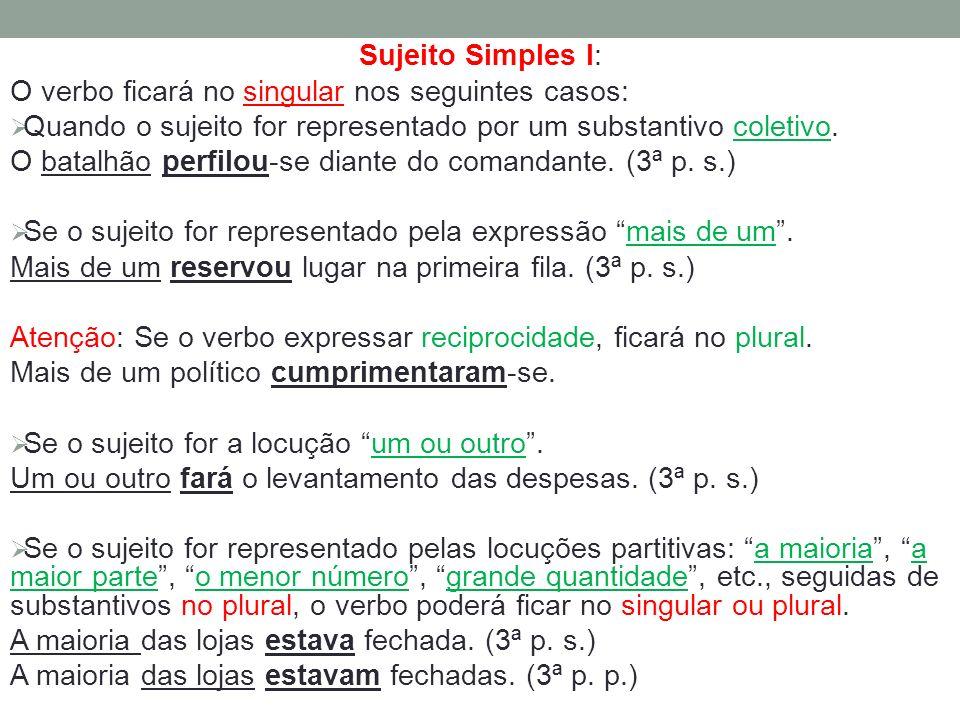 Sujeito Simples I: O verbo ficará no singular nos seguintes casos: Quando o sujeito for representado por um substantivo coletivo. O batalhão perfilou-
