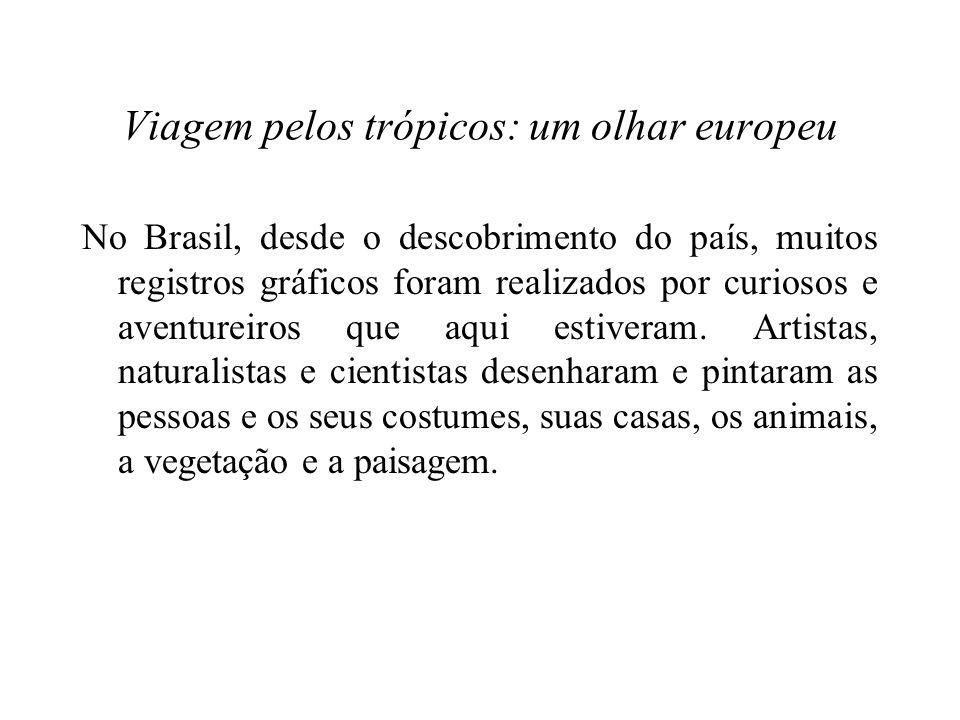 Viagem pelos trópicos: um olhar europeu No Brasil, desde o descobrimento do país, muitos registros gráficos foram realizados por curiosos e aventureiros que aqui estiveram.