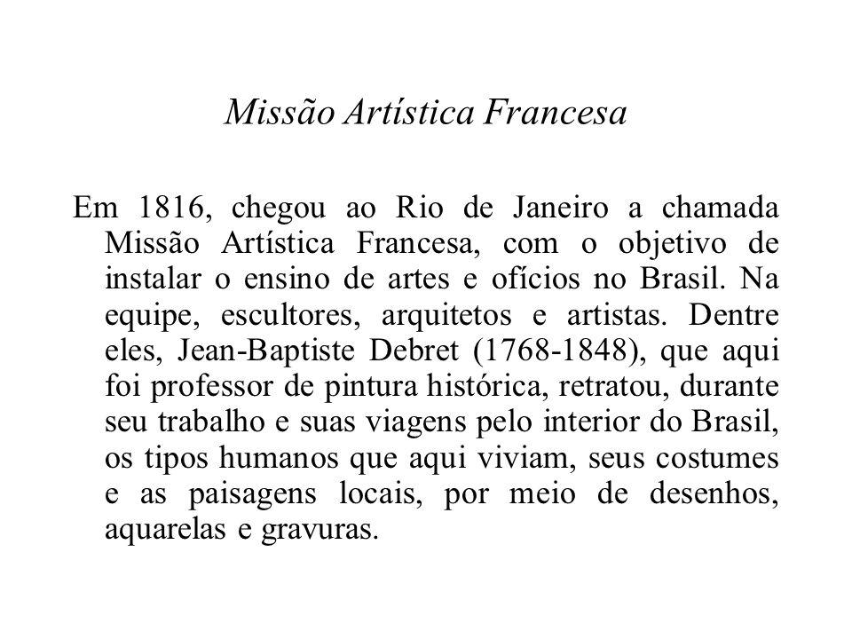 Missão Artística Francesa Em 1816, chegou ao Rio de Janeiro a chamada Missão Artística Francesa, com o objetivo de instalar o ensino de artes e ofícios no Brasil.