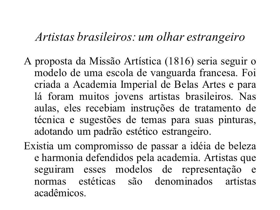Artistas brasileiros: um olhar estrangeiro A proposta da Missão Artística (1816) seria seguir o modelo de uma escola de vanguarda francesa.