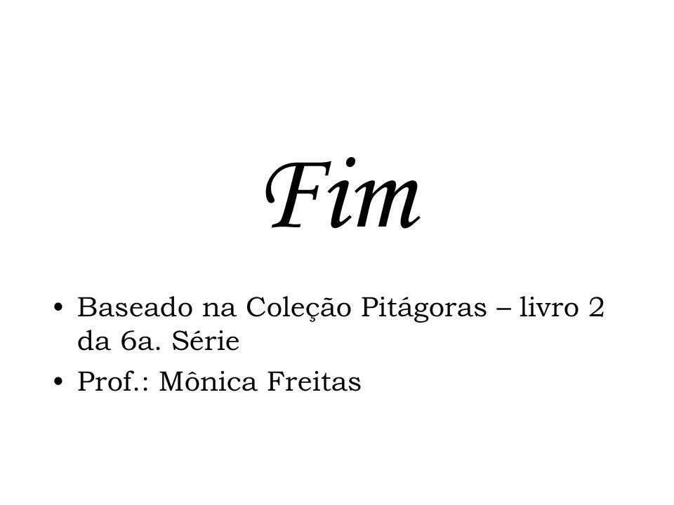 Fim Baseado na Coleção Pitágoras – livro 2 da 6a. Série Prof.: Mônica Freitas