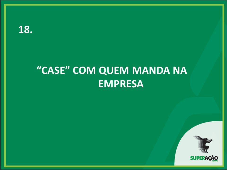 18. CASE COM QUEM MANDA NA EMPRESA