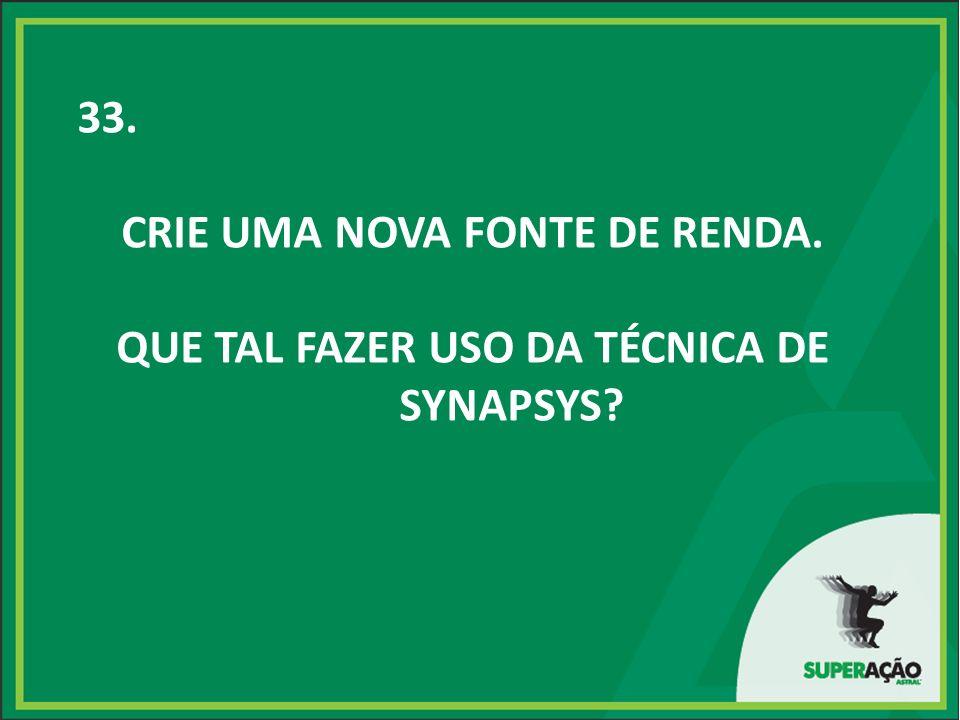 33. CRIE UMA NOVA FONTE DE RENDA. QUE TAL FAZER USO DA TÉCNICA DE SYNAPSYS