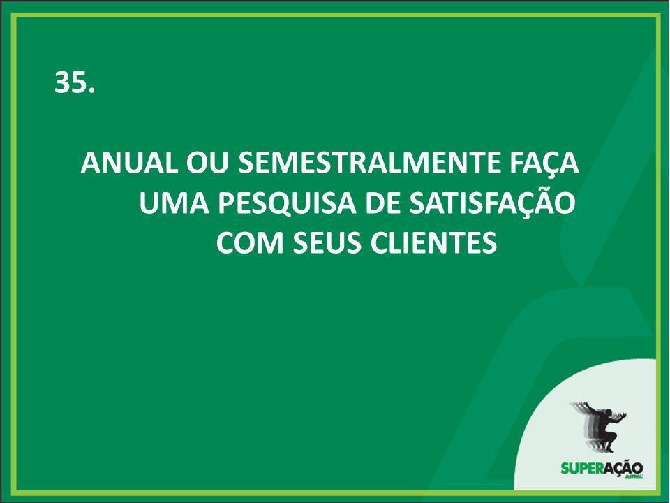 35. ANUAL OU SEMESTRALMENTE FAÇA UMA PESQUISA DE SATISFAÇÃO COM SEUS CLIENTES