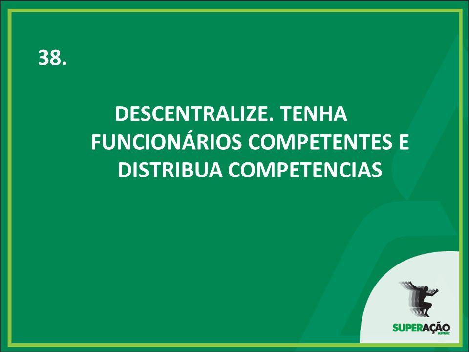 38. DESCENTRALIZE. TENHA FUNCIONÁRIOS COMPETENTES E DISTRIBUA COMPETENCIAS