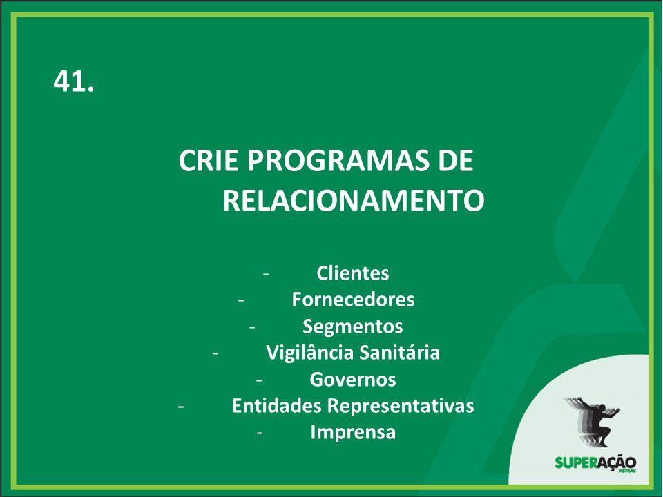 41. CRIE PROGRAMAS DE RELACIONAMENTO -Clientes -Fornecedores -Segmentos -Vigilância Sanitária -Governos -Entidades Representativas -Imprensa