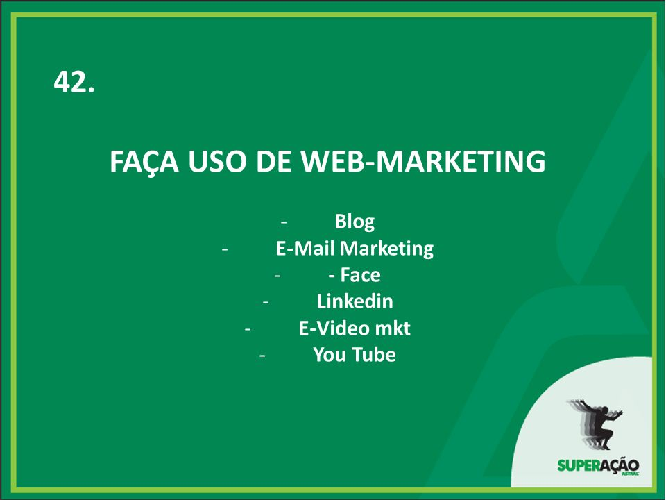 42. FAÇA USO DE WEB-MARKETING -Blog -E-Mail Marketing -- Face -Linkedin -E-Video mkt -You Tube