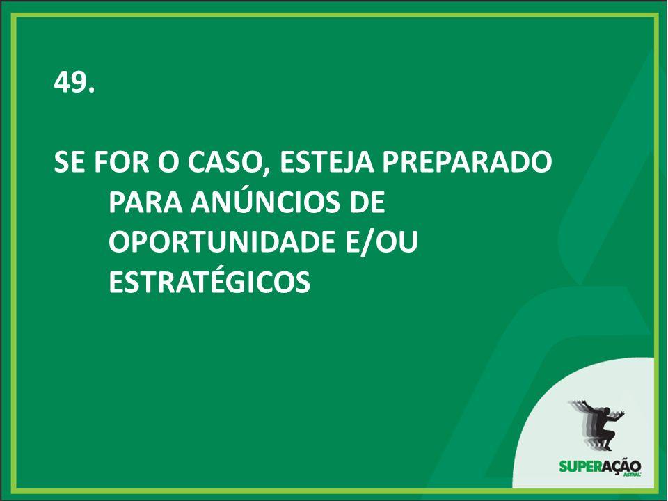 49. SE FOR O CASO, ESTEJA PREPARADO PARA ANÚNCIOS DE OPORTUNIDADE E/OU ESTRATÉGICOS