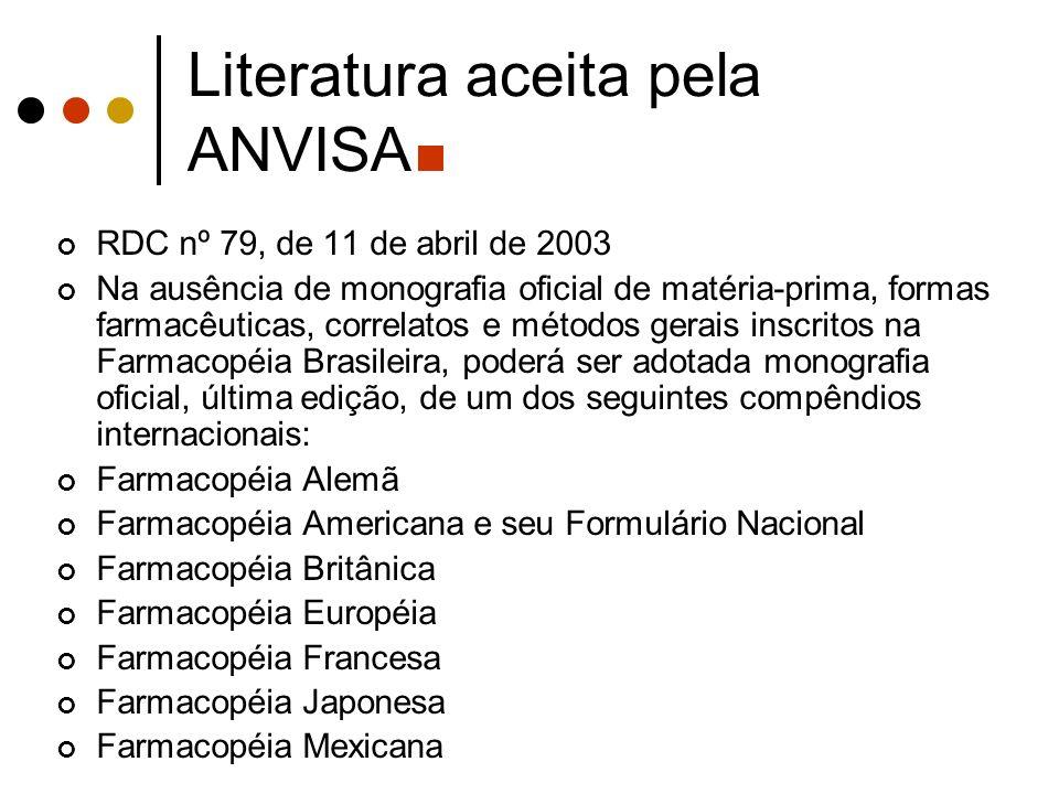 Literatura aceita pela ANVISA RDC nº 79, de 11 de abril de 2003 Na ausência de monografia oficial de matéria-prima, formas farmacêuticas, correlatos e