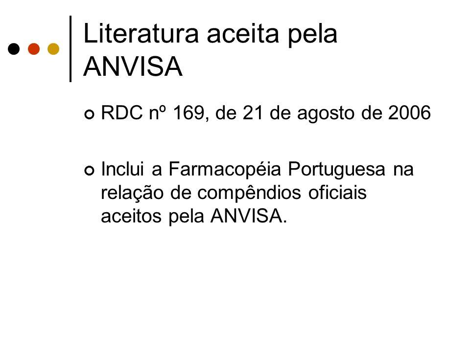 Literatura aceita pela ANVISA RDC nº 169, de 21 de agosto de 2006 Inclui a Farmacopéia Portuguesa na relação de compêndios oficiais aceitos pela ANVIS