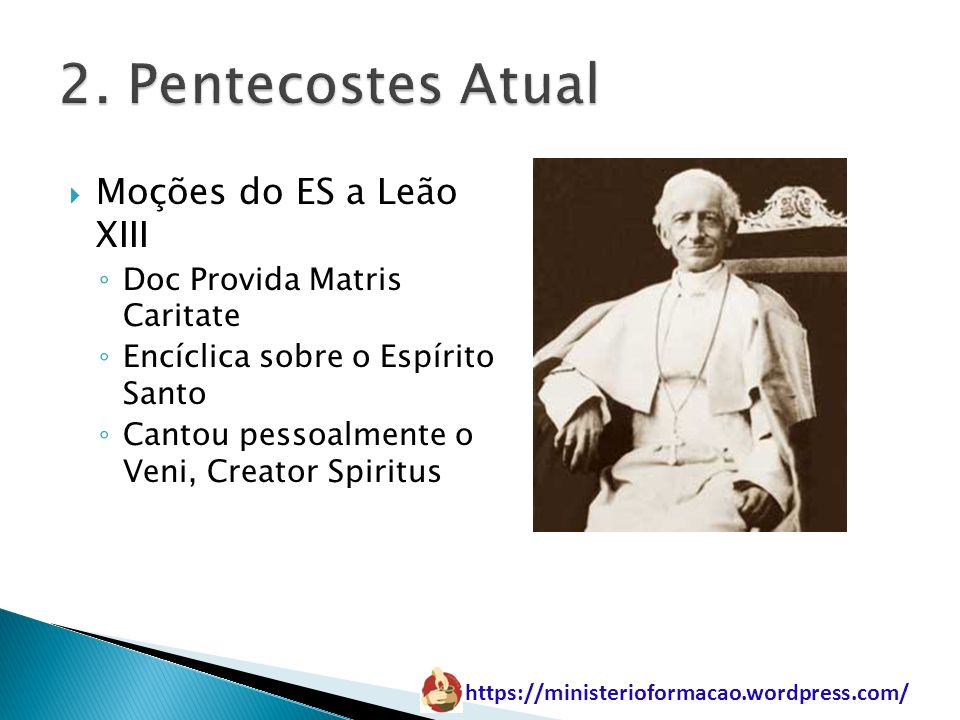 https://ministerioformacao.wordpress.com/ Moções do ES a Leão XIII Doc Provida Matris Caritate Encíclica sobre o Espírito Santo Cantou pessoalmente o
