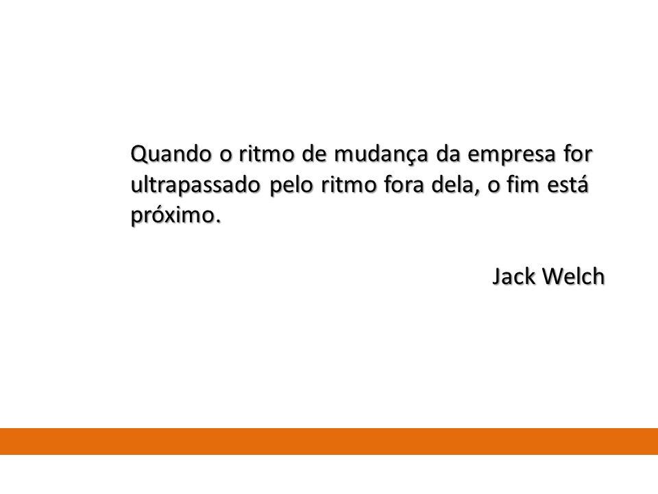 Quando o ritmo de mudança da empresa for ultrapassado pelo ritmo fora dela, o fim está próximo. Jack Welch