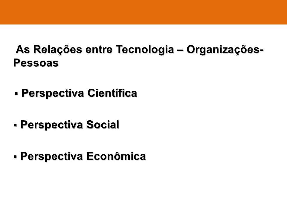 As Relações entre Tecnologia – Organizações- Pessoas As Relações entre Tecnologia – Organizações- Pessoas Perspectiva Científica Perspectiva Científic