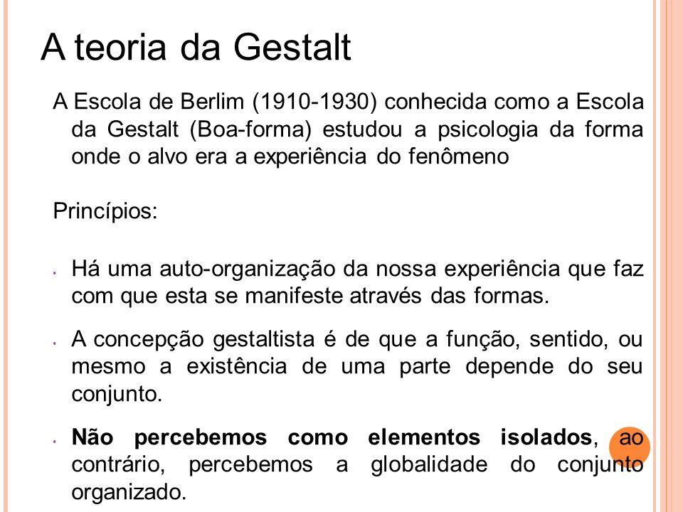 A teoria da Gestalt A Escola de Berlim (1910-1930) conhecida como a Escola da Gestalt (Boa-forma) estudou a psicologia da forma onde o alvo era a expe