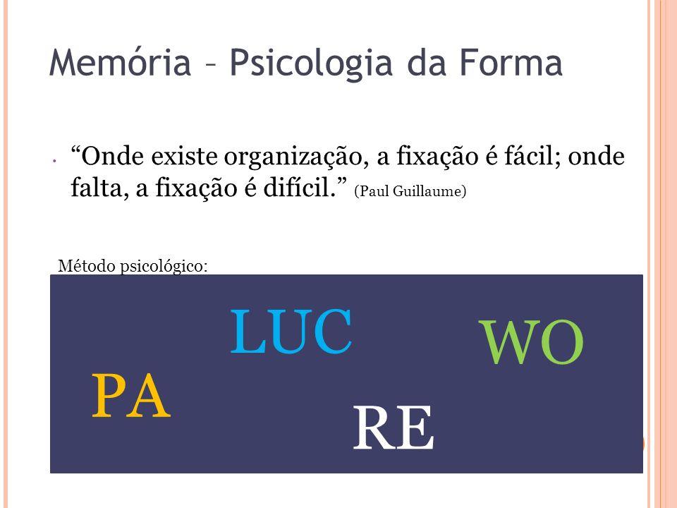Memória – Psicologia da Forma Onde existe organização, a fixação é fácil; onde falta, a fixação é difícil. (Paul Guillaume) PA LUC RE WO Método psicol
