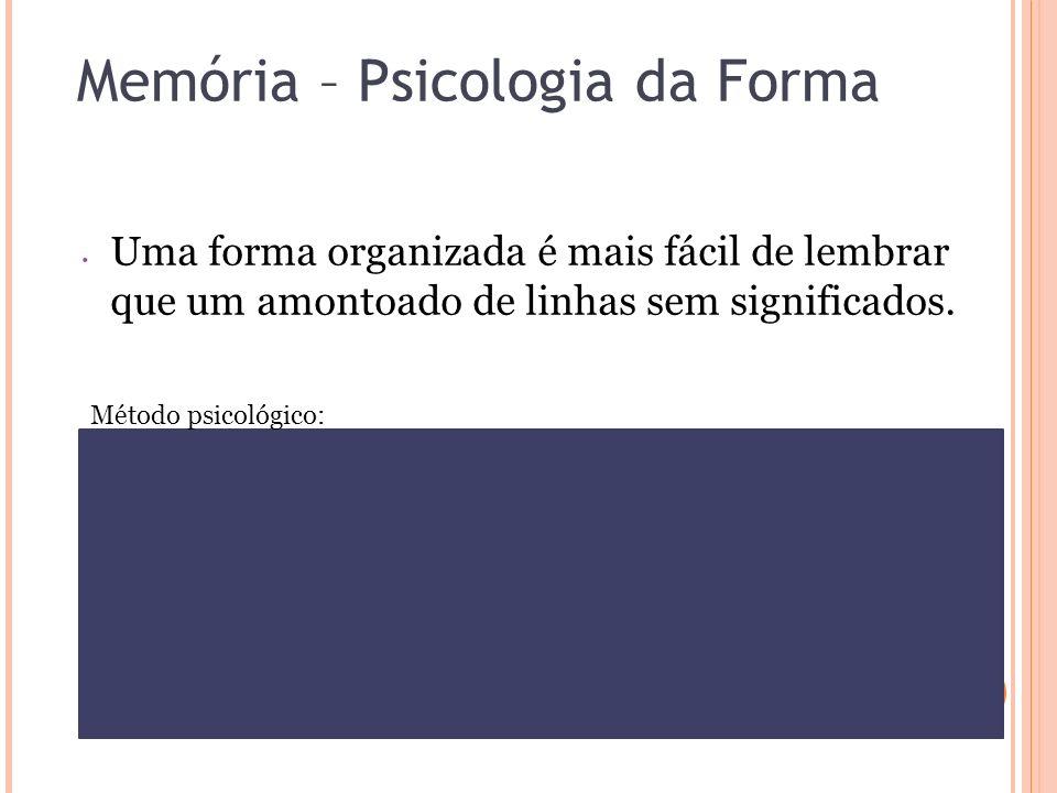 Memória – Psicologia da Forma Uma forma organizada é mais fácil de lembrar que um amontoado de linhas sem significados. Método psicológico: