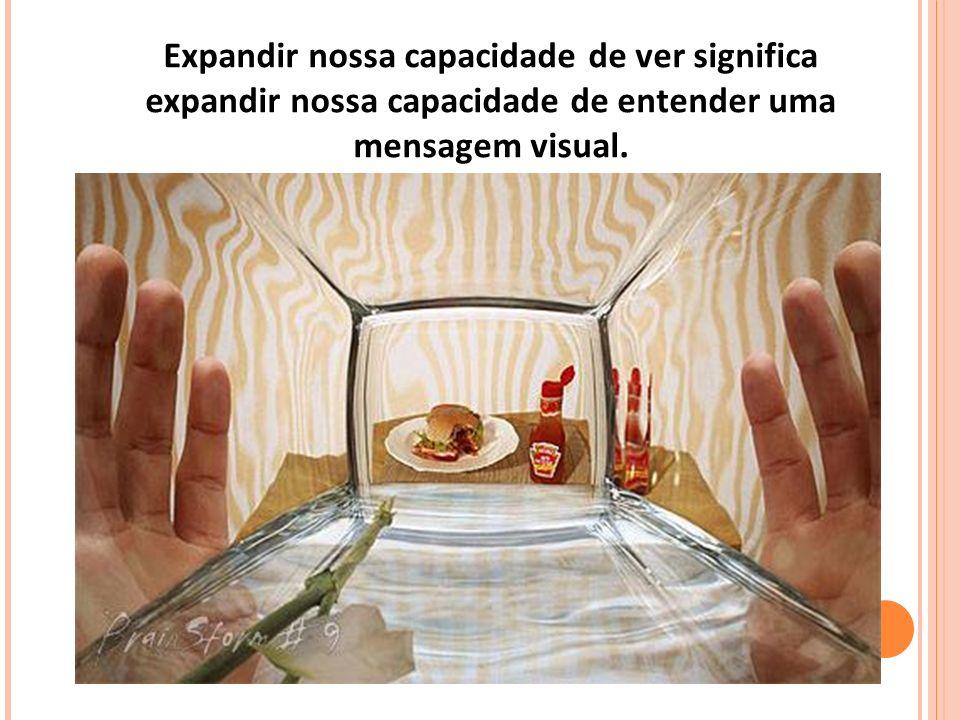 Expandir nossa capacidade de ver significa expandir nossa capacidade de entender uma mensagem visual.