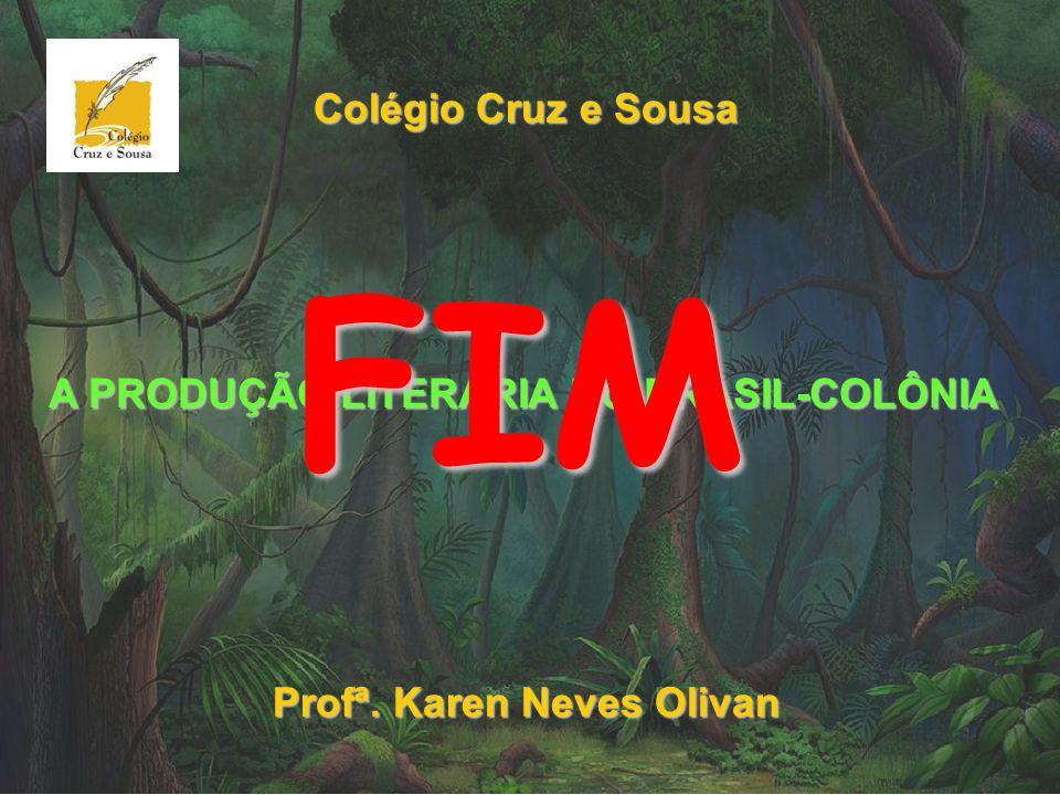 Colégio Cruz e Sousa Profª. Karen Neves Olivan A PRODUÇÃO LITERÁRIA NO BRASIL-COLÔNIA FIM