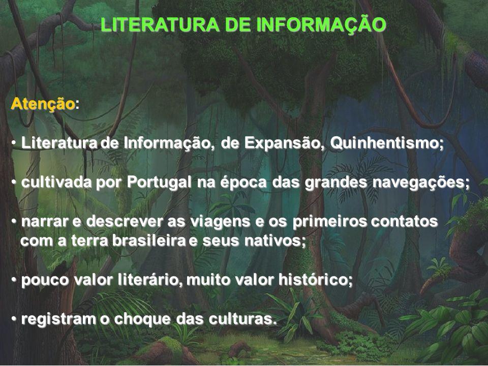 LITERATURA DE INFORMAÇÃO Principais produções Principais produções: Carta, de Pero Vaz de Caminha (1500); Diário de navegação, de Pero Lopes de Sousa (1530); Duas viagens ao Brasil, de Hans Staden (1557); Viagem à terra do Brasil, de Jean de Léry (1578); Tratado da terra do Brasil e História da província de Santa Cruz a que vulgarmente chamamos de Brasil, de Pero de Magalhães Gândavo (1576); Tratado descritivo do Brasil, de Gabriel Soares de Sousa (1587); Diálogos das grandezas do Brasil, de Ambrósio Fernandes Brandão (1618).