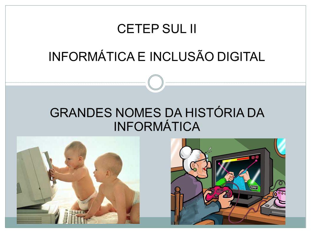 CETEP SUL II INFORMÁTICA E INCLUSÃO DIGITAL GRANDES NOMES DA HISTÓRIA DA INFORMÁTICA
