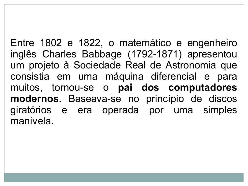 Entre 1802 e 1822, o matemático e engenheiro inglês Charles Babbage (1792-1871) apresentou um projeto à Sociedade Real de Astronomia que consistia em