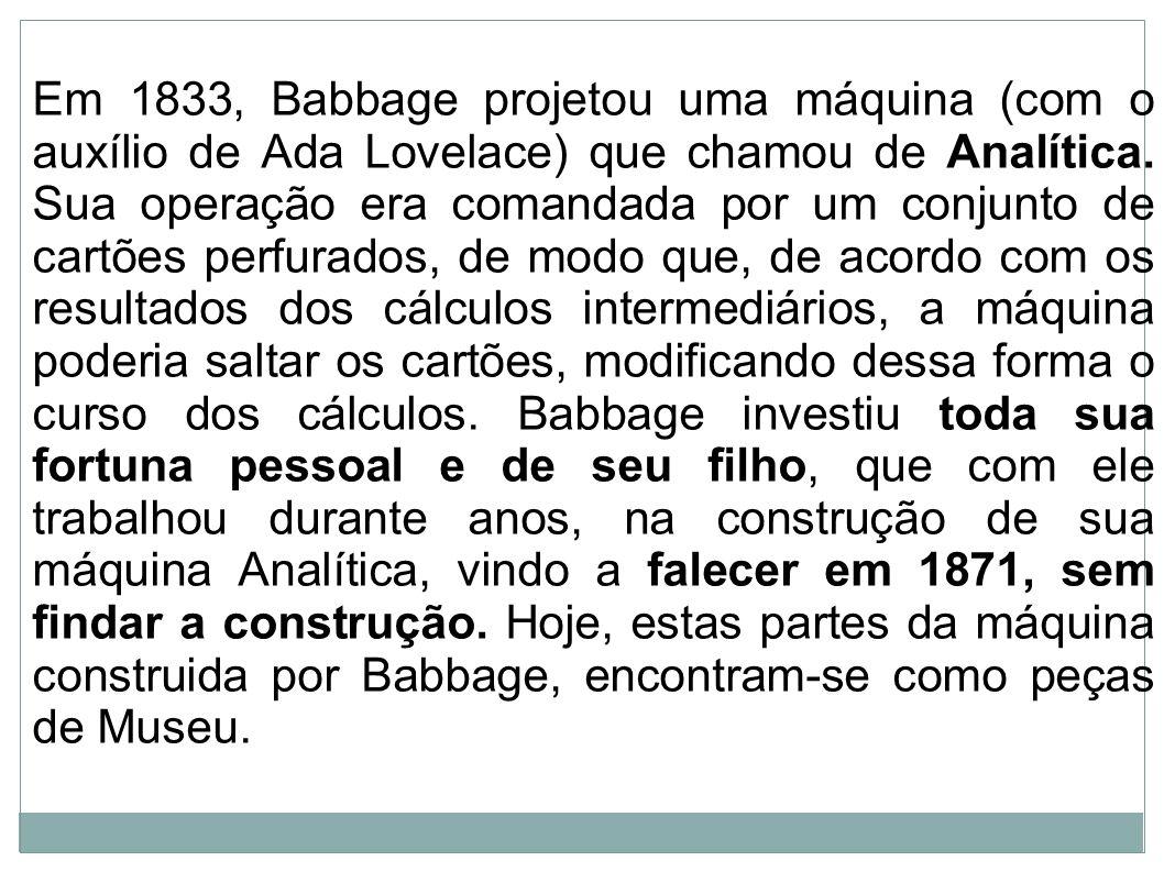 Em 1833, Babbage projetou uma máquina (com o auxílio de Ada Lovelace) que chamou de Analítica. Sua operação era comandada por um conjunto de cartões p