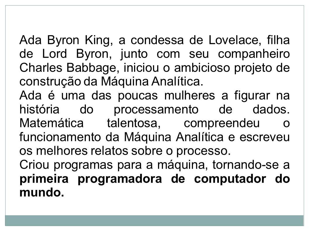 Ada Byron King, a condessa de Lovelace, filha de Lord Byron, junto com seu companheiro Charles Babbage, iniciou o ambicioso projeto de construção da M