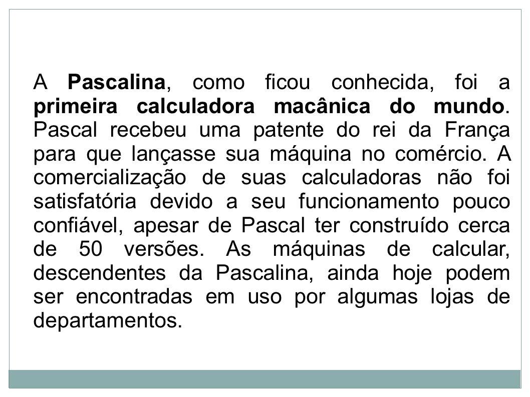 A Pascalina, como ficou conhecida, foi a primeira calculadora macânica do mundo. Pascal recebeu uma patente do rei da França para que lançasse sua máq