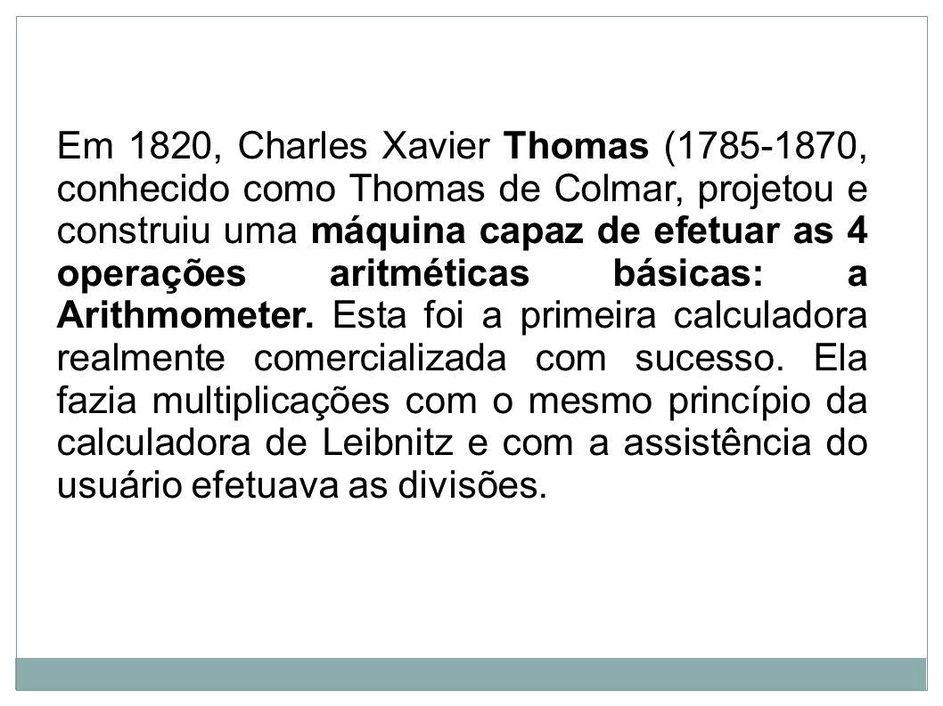 Em 1820, Charles Xavier Thomas (1785-1870, conhecido como Thomas de Colmar, projetou e construiu uma máquina capaz de efetuar as 4 operações aritmétic