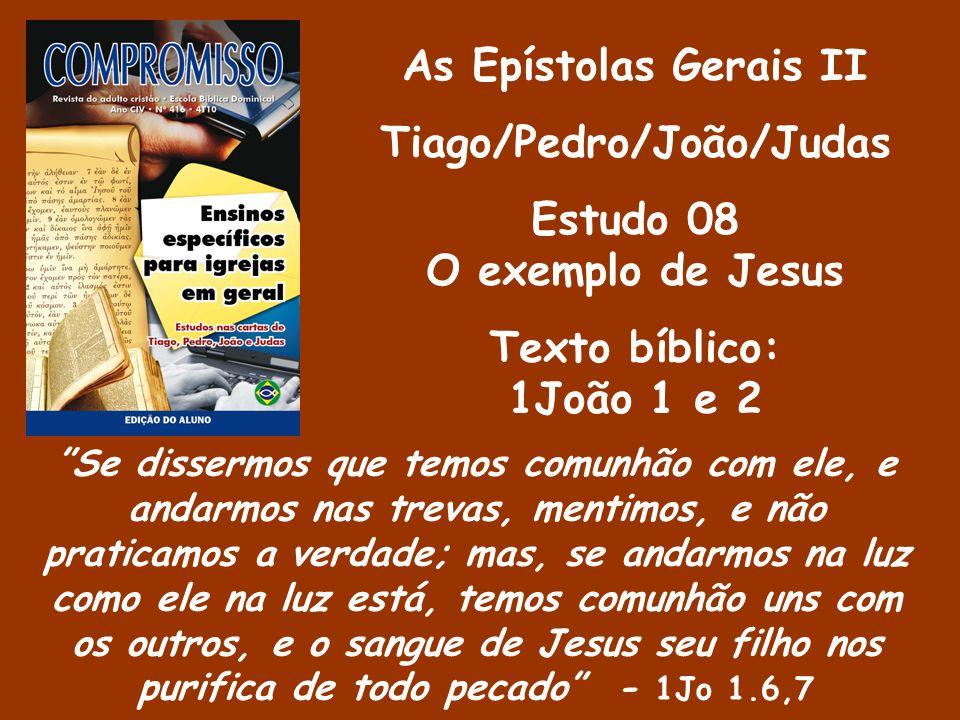 As Epístolas Gerais II Tiago/Pedro/João/Judas Estudo 08 O exemplo de Jesus Texto bíblico: 1João 1 e 2 Se dissermos que temos comunhão com ele, e andar