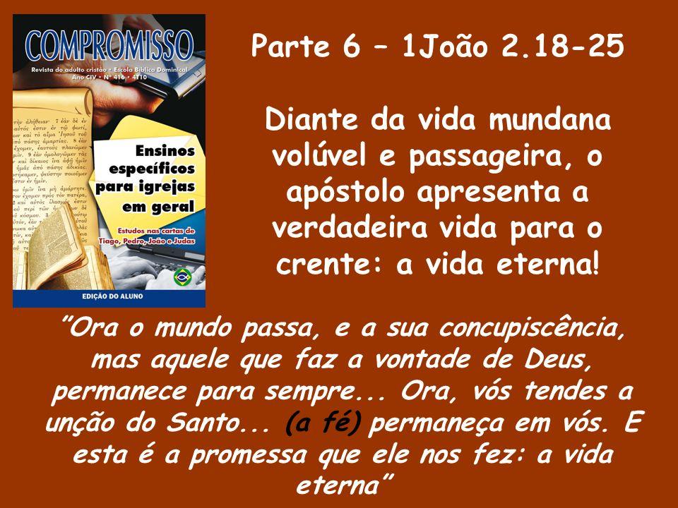 Parte 6 – 1João 2.18-25 Diante da vida mundana volúvel e passageira, o apóstolo apresenta a verdadeira vida para o crente: a vida eterna! Ora o mundo