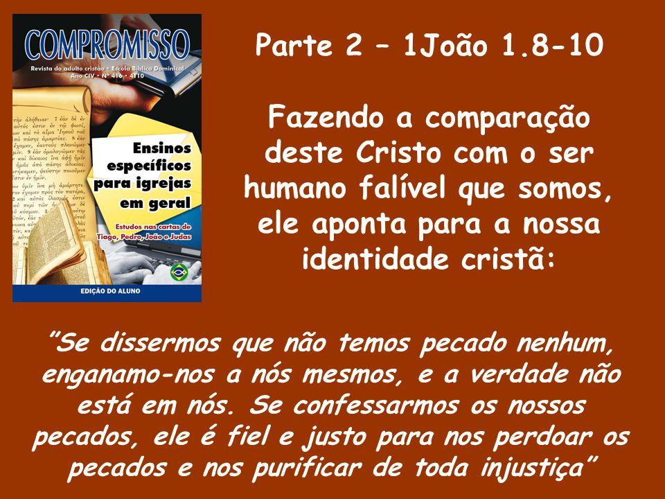Parte 2 – 1João 1.8-10 Fazendo a comparação deste Cristo com o ser humano falível que somos, ele aponta para a nossa identidade cristã: Se dissermos q