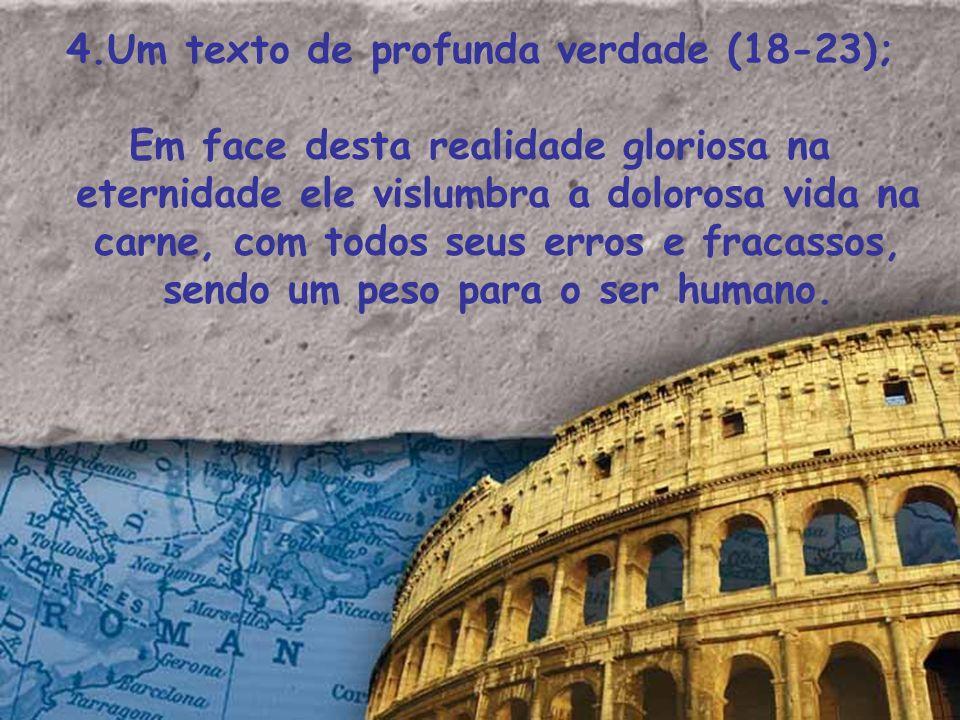 4.Um texto de profunda verdade (18-23); Em face desta realidade gloriosa na eternidade ele vislumbra a dolorosa vida na carne, com todos seus erros e