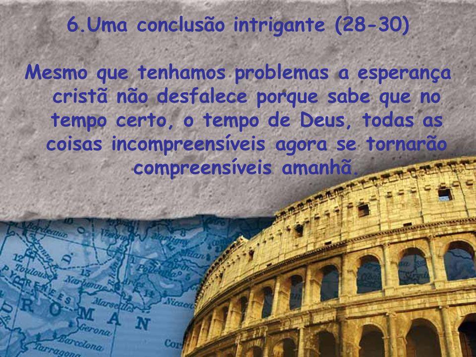 6.Uma conclusão intrigante (28-30) Mesmo que tenhamos problemas a esperança cristã não desfalece porque sabe que no tempo certo, o tempo de Deus, toda