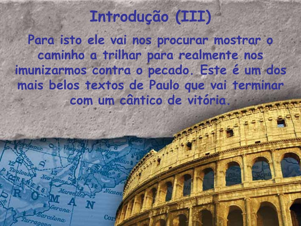 Introdução (III) Para isto ele vai nos procurar mostrar o caminho a trilhar para realmente nos imunizarmos contra o pecado. Este é um dos mais belos t